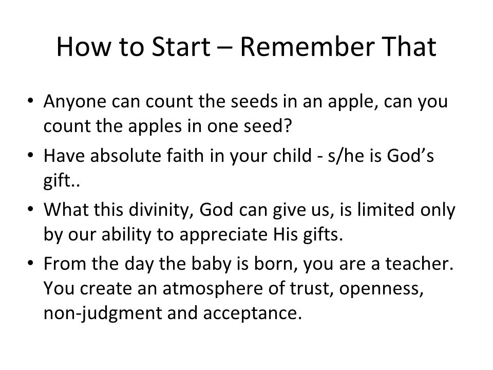 How to Start – Remember That Anyone can count the seeds in an apple, can you count the apples in one seed? Have absolute faith in your child - s/he is