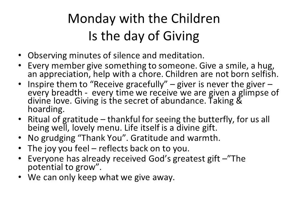 Monday with the Children Is the day of Giving Observing minutes of silence and meditation. Every member give something to someone. Give a smile, a hug