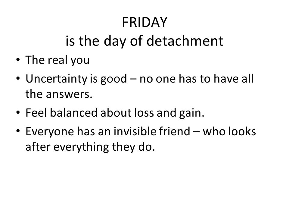 FRIDAY is the day of detachment The real you Uncertainty is good – no one has to have all the answers. Feel balanced about loss and gain. Everyone has