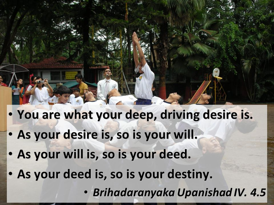 You are what your deep, driving desire is. You are what your deep, driving desire is. As your desire is, so is your will. As your desire is, so is you