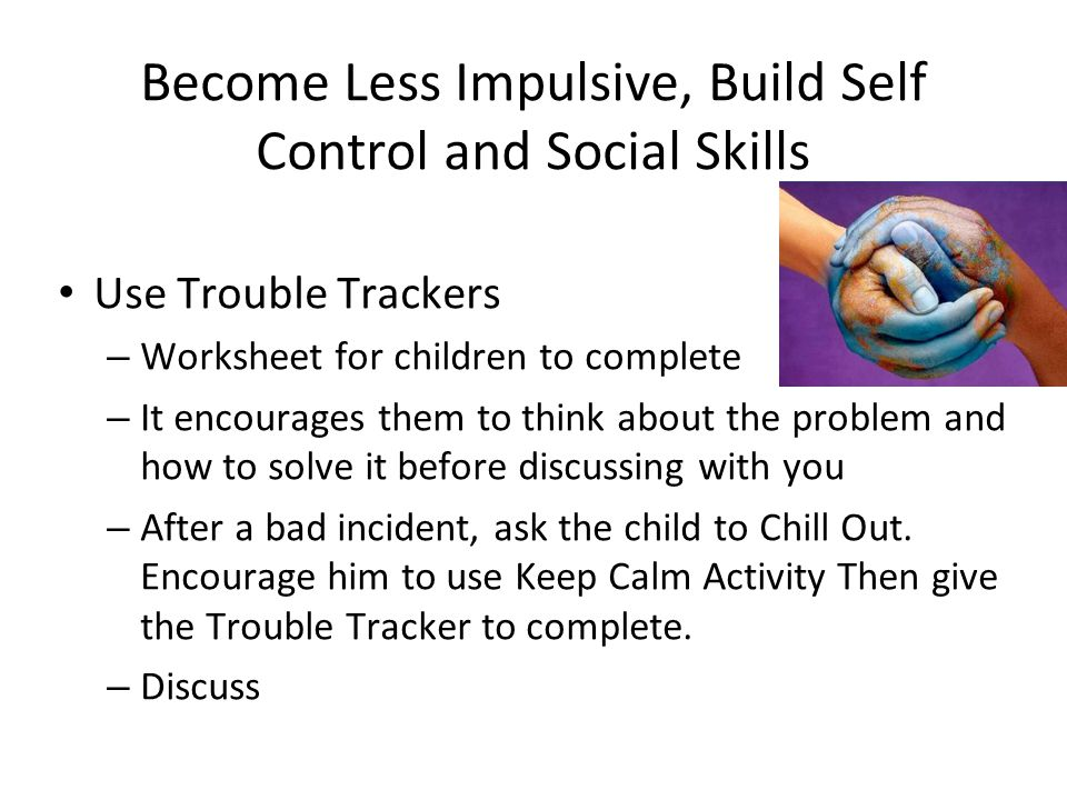 Become Less Impulsive, Build Self Control and Social Skills Use Trouble Trackers – Worksheet for children to complete – It encourages them to think ab
