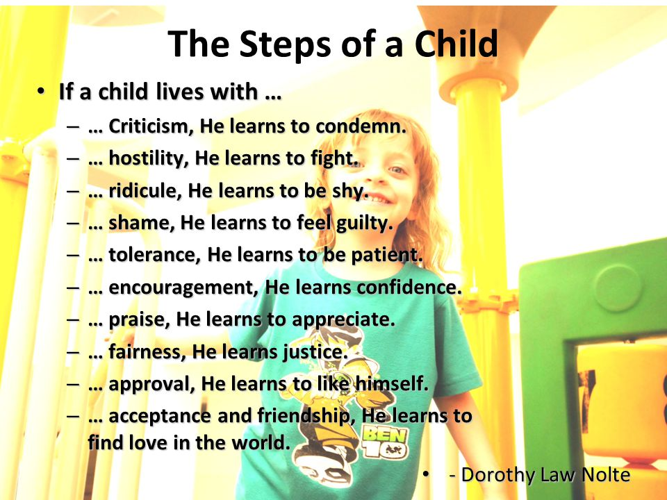 The Steps of a Child If a child lives with … If a child lives with … – … Criticism, He learns to condemn. – … hostility, He learns to fight. – … ridic