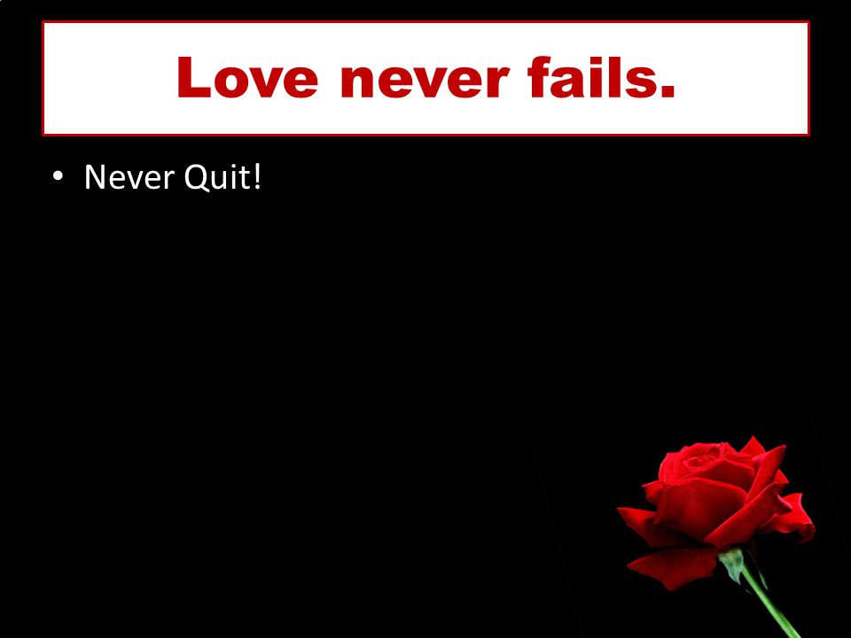 Love never fails. Never Quit!