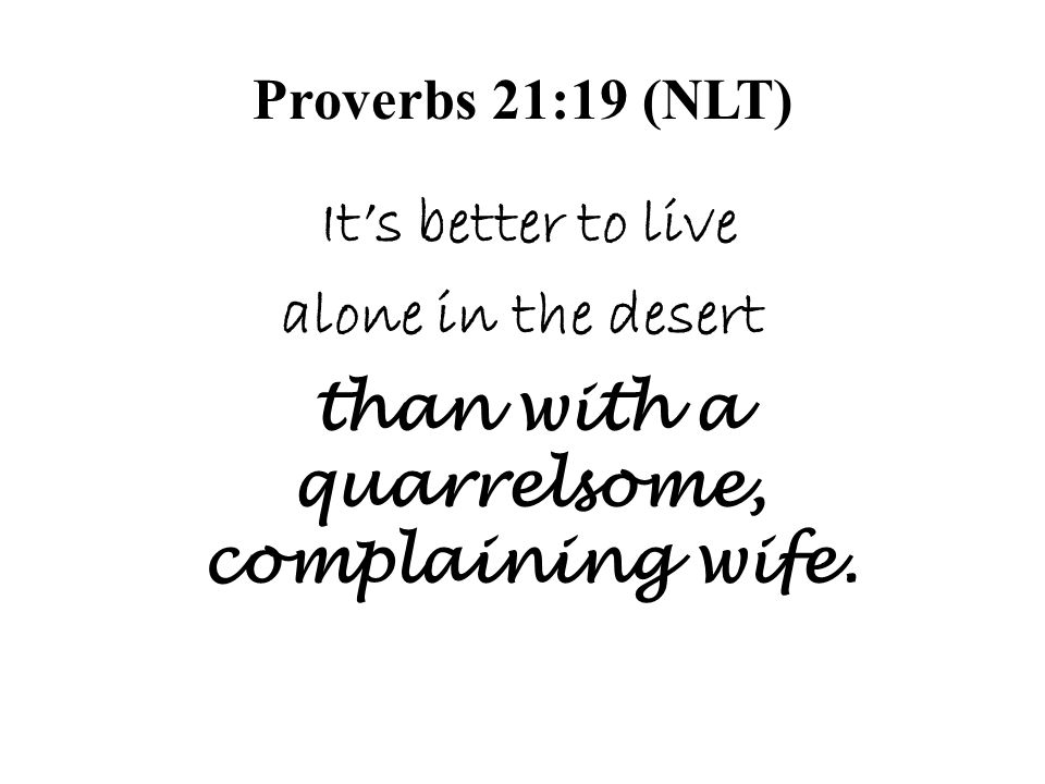 Proverbs 21:19 (NLT) Its better to live alone in the desert than with a quarrelsome, complaining wife.