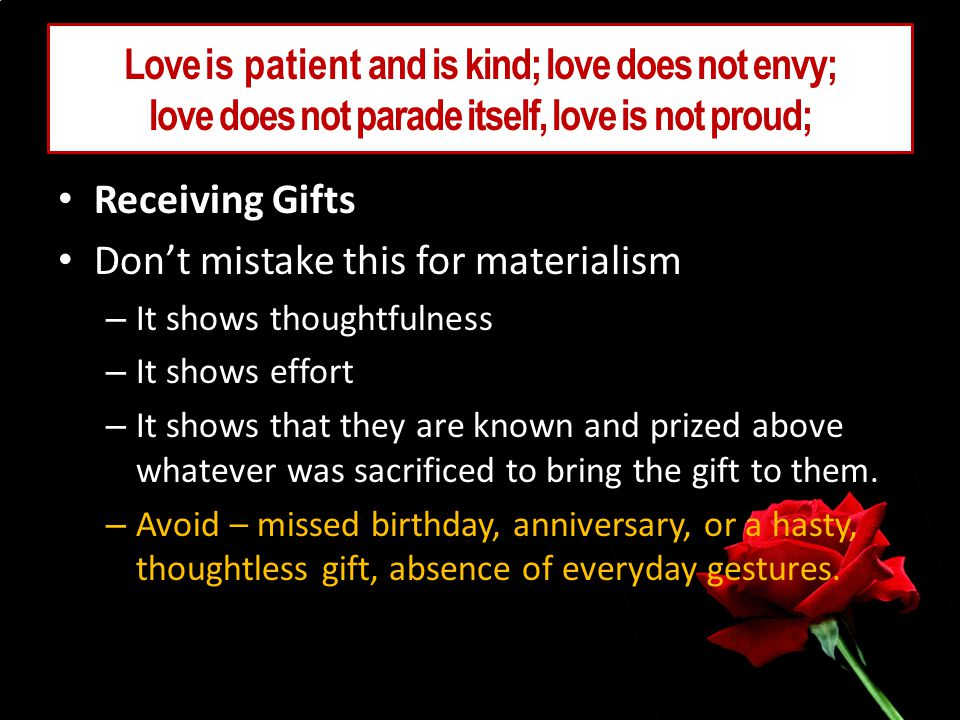 Love is patient and is kind; love does not envy; love does not parade itself, love is not proud; Receiving Gifts Dont mistake this for materialism – It shows thoughtfulness – It shows effort – It shows that they are known and prized above whatever was sacrificed to bring the gift to them.