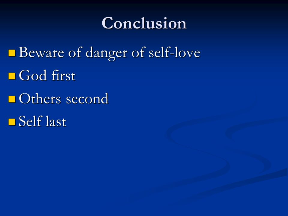 Conclusion Beware of danger of self-love Beware of danger of self-love God first God first Others second Others second Self last Self last