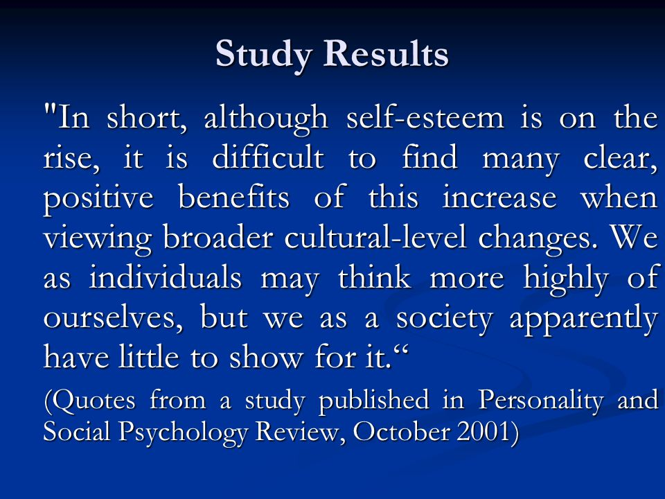 Study Results In short, although self-esteem is on the rise, it is difficult to find many clear, positive benefits of this increase when viewing broader cultural-level changes.