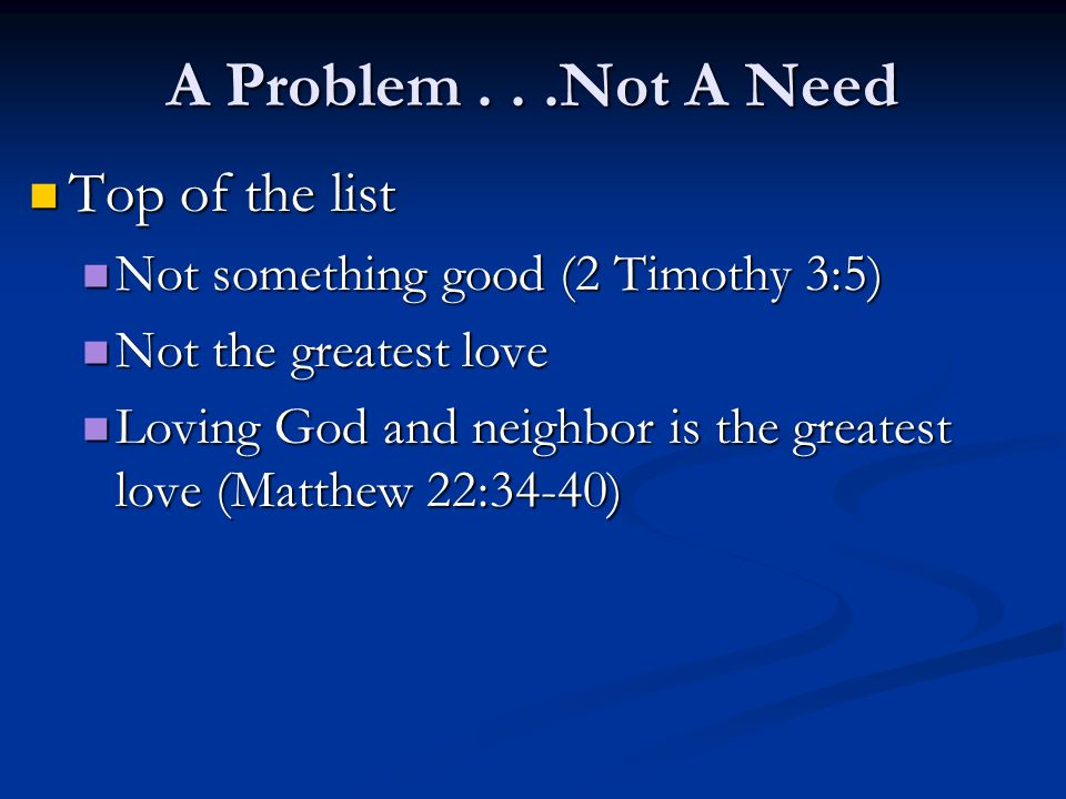 A Problem...Not A Need Top of the list Not something good (2 Timothy 3:5) Not the greatest love Loving God and neighbor is the greatest love (Matthew 22:34-40)