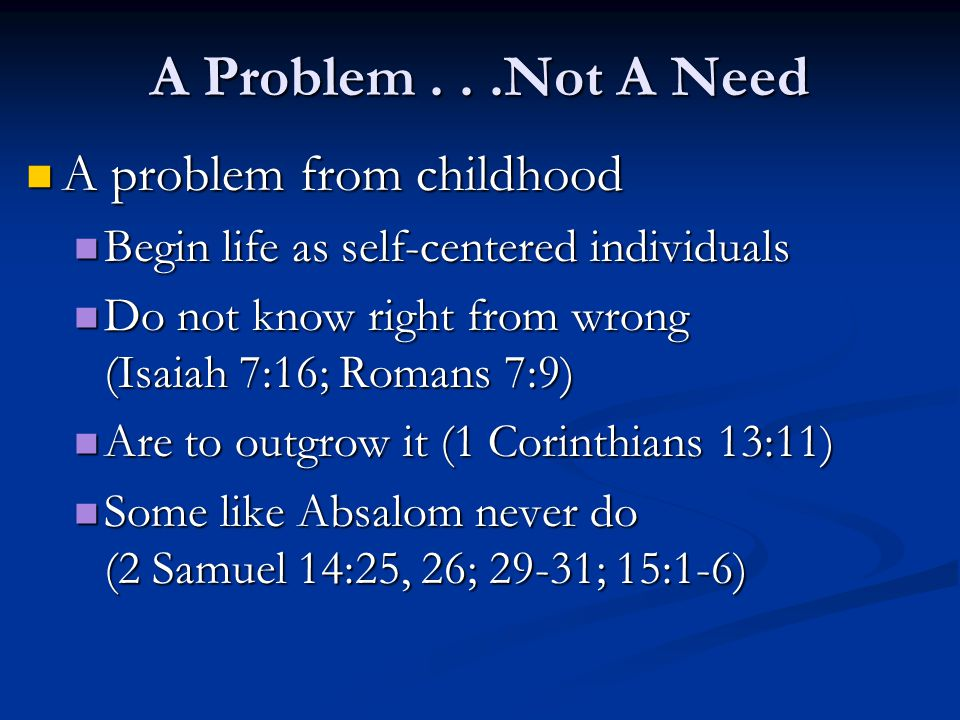 A problem from childhood A problem from childhood Begin life as self-centered individuals Begin life as self-centered individuals Do not know right from wrong (Isaiah 7:16; Romans 7:9) Do not know right from wrong (Isaiah 7:16; Romans 7:9) Are to outgrow it (1 Corinthians 13:11) Are to outgrow it (1 Corinthians 13:11) Some like Absalom never do (2 Samuel 14:25, 26; 29-31; 15:1-6) Some like Absalom never do (2 Samuel 14:25, 26; 29-31; 15:1-6)