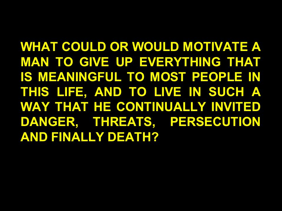 WHAT COULD OR WOULD MOTIVATE A MAN TO GIVE UP EVERYTHING THAT IS MEANINGFUL TO MOST PEOPLE IN THIS LIFE, AND TO LIVE IN SUCH A WAY THAT HE CONTINUALLY INVITED DANGER, THREATS, PERSECUTION AND FINALLY DEATH