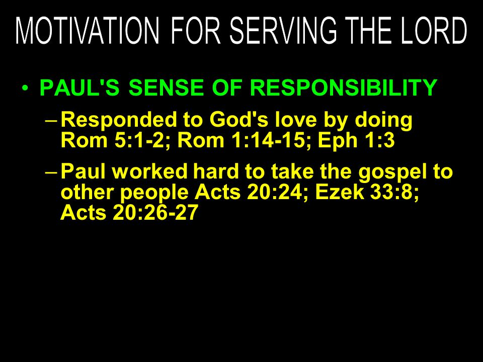 PAUL S SENSE OF RESPONSIBILITY –Responded to God s love by doing Rom 5:1-2; Rom 1:14-15; Eph 1:3 –Paul worked hard to take the gospel to other people Acts 20:24; Ezek 33:8; Acts 20:26-27