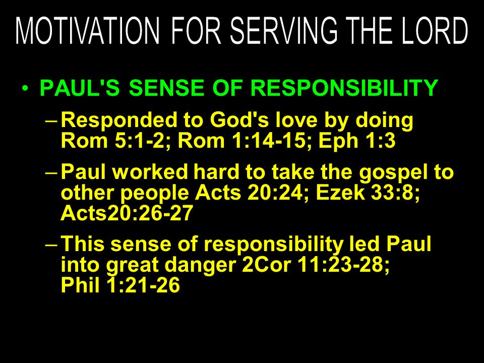 PAUL S SENSE OF RESPONSIBILITY –Responded to God s love by doing Rom 5:1-2; Rom 1:14-15; Eph 1:3 –Paul worked hard to take the gospel to other people Acts 20:24; Ezek 33:8; Acts20:26-27 –This sense of responsibility led Paul into great danger 2Cor 11:23-28; Phil 1:21-26