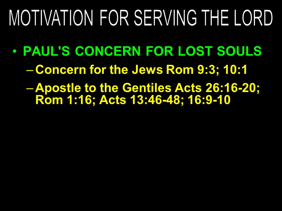PAUL S CONCERN FOR LOST SOULS –Concern for the Jews Rom 9:3; 10:1 –Apostle to the Gentiles Acts 26:16-20; Rom 1:16; Acts 13:46-48; 16:9-10
