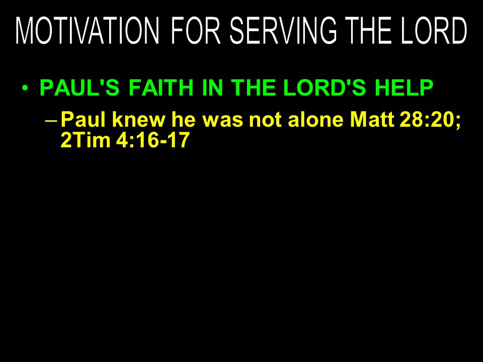 –Paul knew he was not alone Matt 28:20; 2Tim 4:16-17
