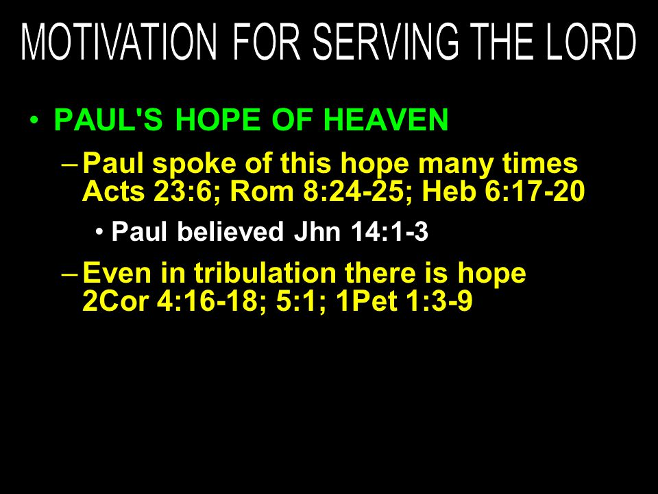 PAUL S HOPE OF HEAVEN –Paul spoke of this hope many times Acts 23:6; Rom 8:24-25; Heb 6:17-20 Paul believed Jhn 14:1-3 –Even in tribulation there is hope 2Cor 4:16-18; 5:1; 1Pet 1:3-9