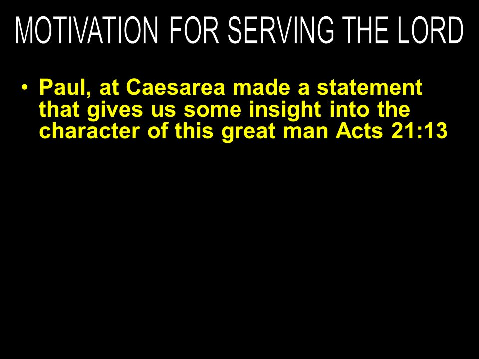 Paul, at Caesarea made a statement that gives us some insight into the character of this great man Acts 21:13