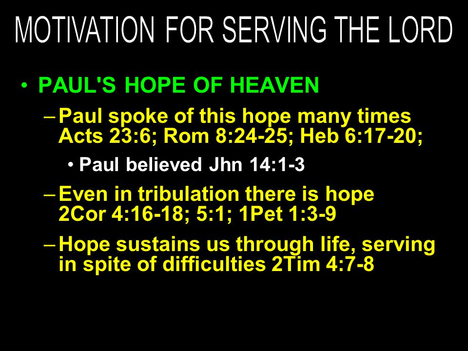 PAUL S HOPE OF HEAVEN –Paul spoke of this hope many times Acts 23:6; Rom 8:24-25; Heb 6:17-20; Paul believed Jhn 14:1-3 –Even in tribulation there is hope 2Cor 4:16-18; 5:1; 1Pet 1:3-9 –Hope sustains us through life, serving in spite of difficulties 2Tim 4:7-8