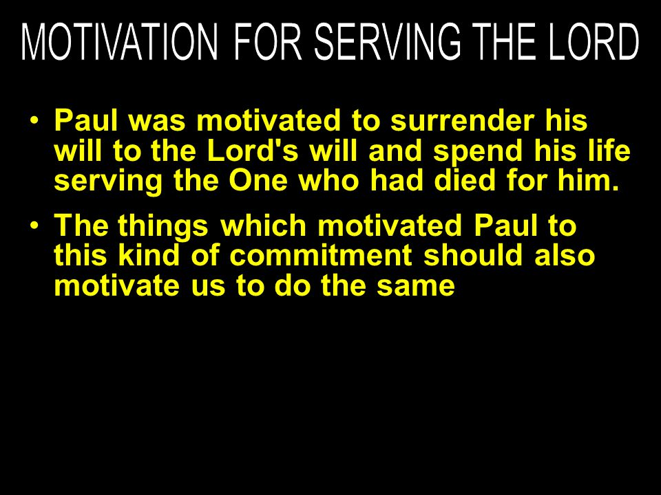 The things which motivated Paul to this kind of commitment should also motivate us to do the same