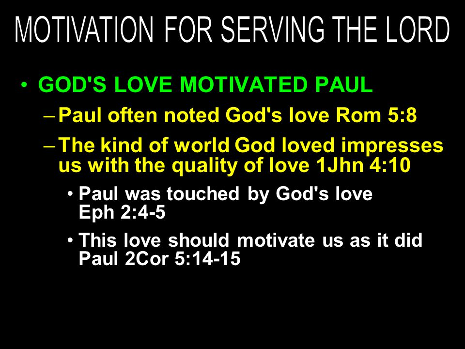 GOD S LOVE MOTIVATED PAUL –Paul often noted God s love Rom 5:8 –The kind of world God loved impresses us with the quality of love 1Jhn 4:10 Paul was touched by God s love Eph 2:4-5 This love should motivate us as it did Paul 2Cor 5:14-15