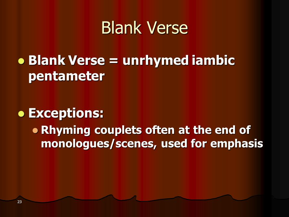 23 Blank Verse Blank Verse = unrhymed iambic pentameter Blank Verse = unrhymed iambic pentameter Exceptions: Exceptions: Rhyming couplets often at the
