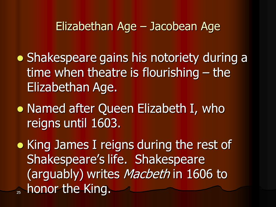 25 Elizabethan Age – Jacobean Age Shakespeare gains his notoriety during a time when theatre is flourishing – the Elizabethan Age. Shakespeare gains h