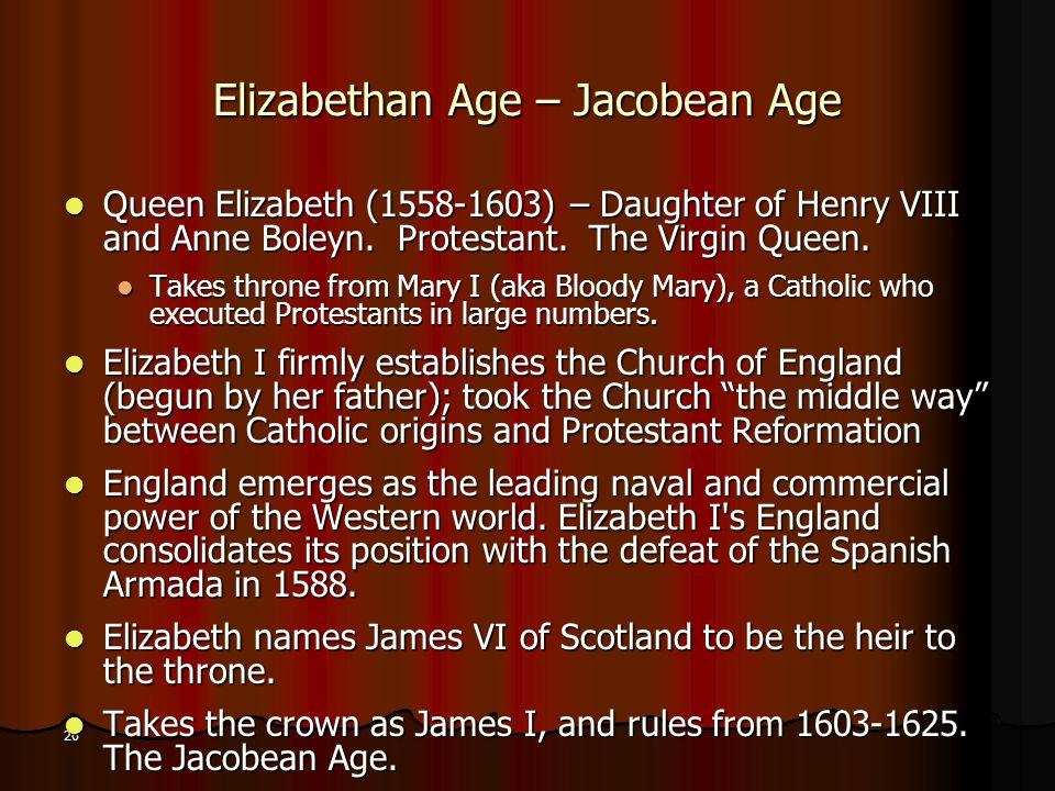 26 Elizabethan Age – Jacobean Age Queen Elizabeth (1558-1603) – Daughter of Henry VIII and Anne Boleyn.