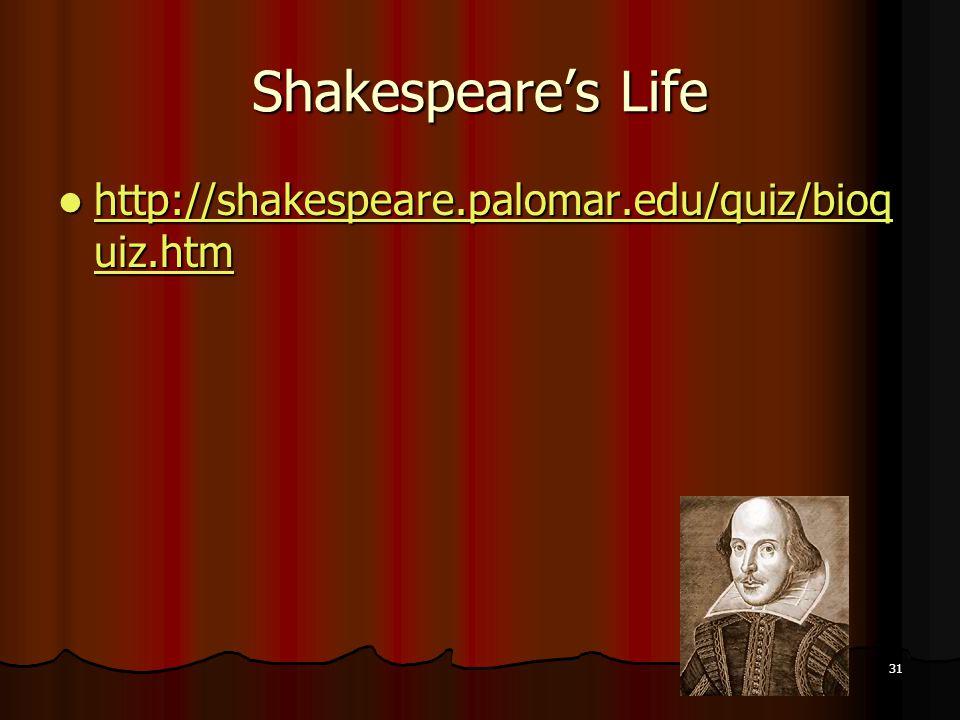 31 Shakespeares Life http://shakespeare.palomar.edu/quiz/bioq uiz.htm http://shakespeare.palomar.edu/quiz/bioq uiz.htm http://shakespeare.palomar.edu/quiz/bioq uiz.htm http://shakespeare.palomar.edu/quiz/bioq uiz.htm