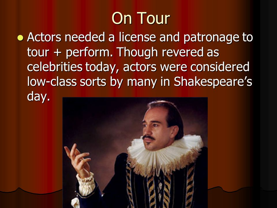 On Tour Actors needed a license and patronage to tour + perform. Though revered as celebrities today, actors were considered low-class sorts by many i