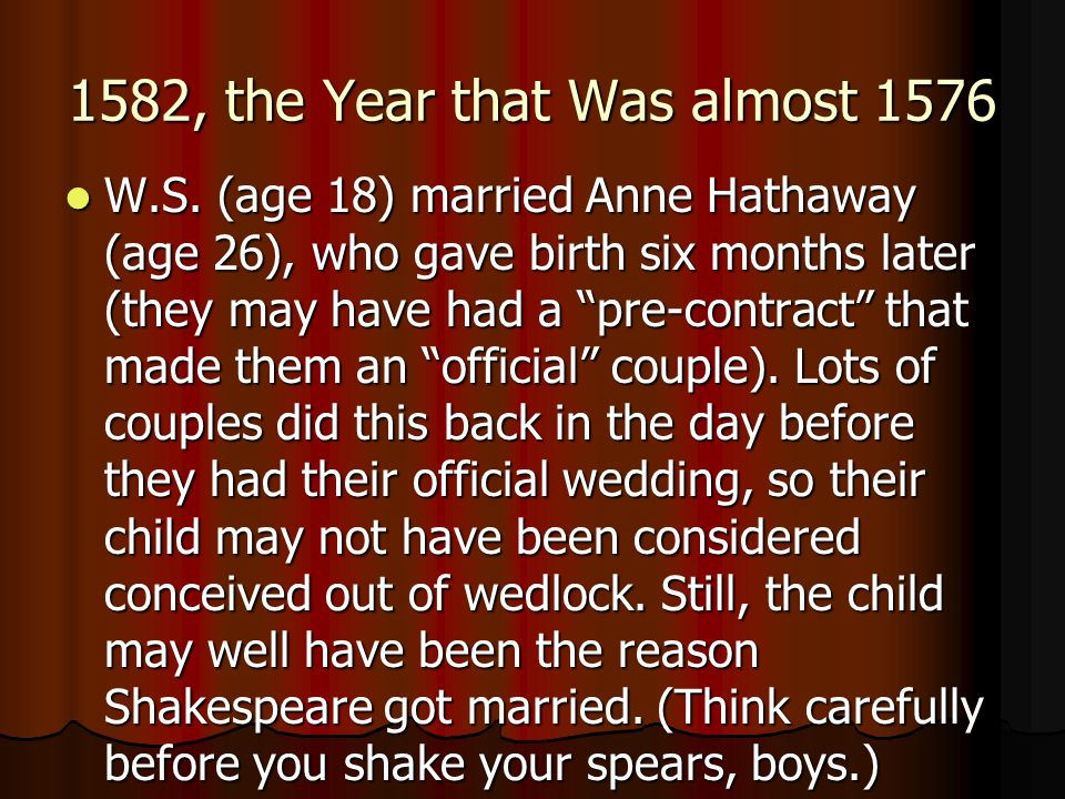 1582, the Year that Was almost 1576 W.S. (age 18) married Anne Hathaway (age 26), who gave birth six months later (they may have had a pre-contract th