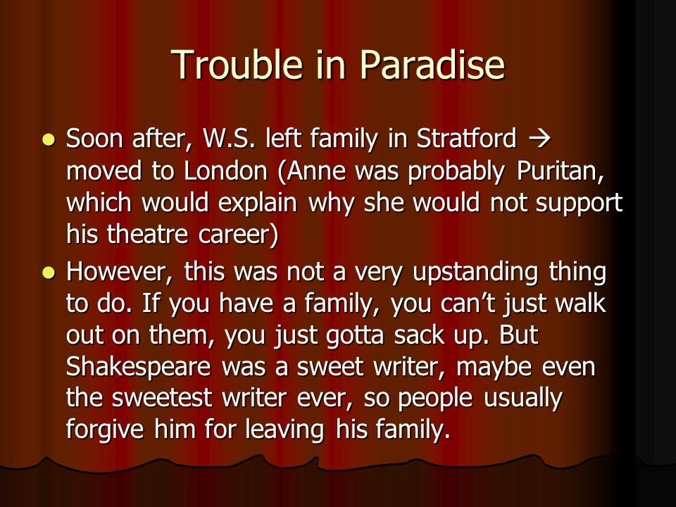 Trouble in Paradise Soon after, W.S. left family in Stratford moved to London (Anne was probably Puritan, which would explain why she would not suppor