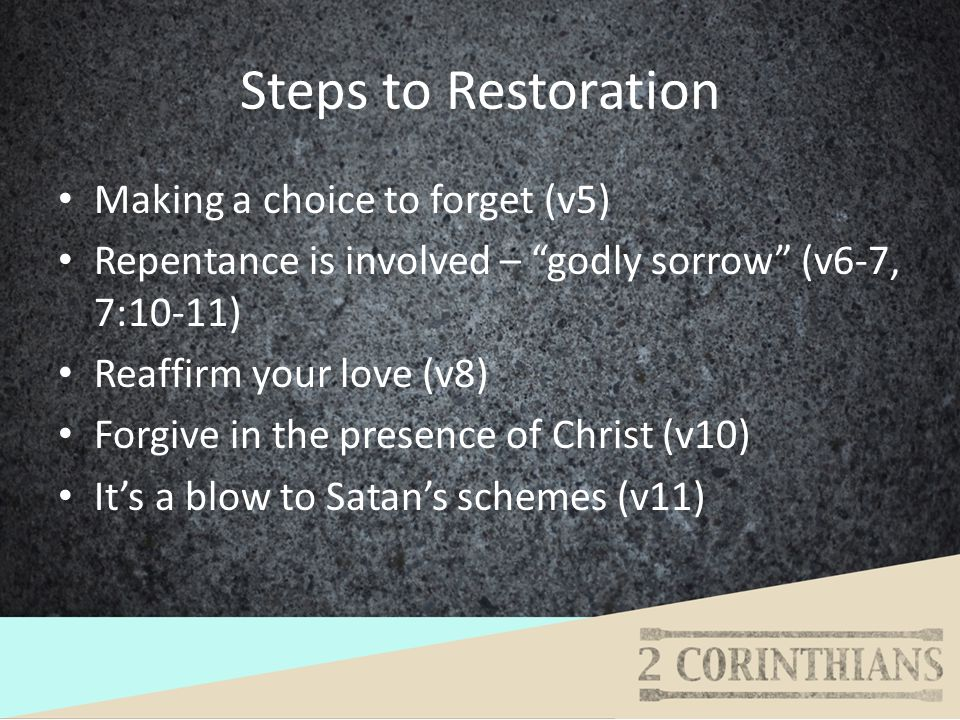 Steps to Restoration Making a choice to forget (v5) Repentance is involved – godly sorrow (v6-7, 7:10-11) Reaffirm your love (v8) Forgive in the prese