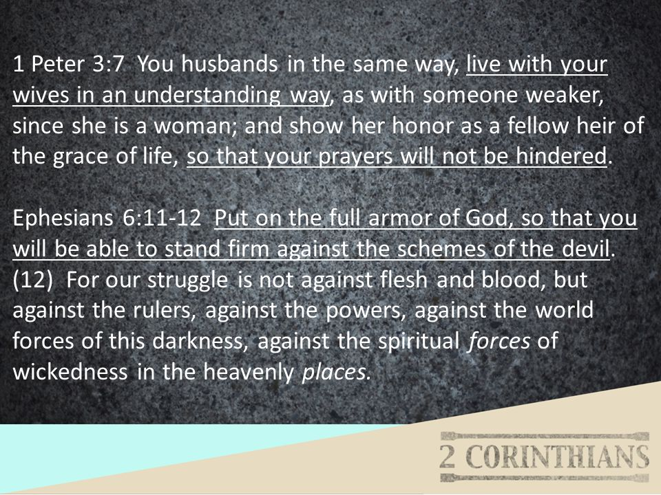1 Peter 3:7 You husbands in the same way, live with your wives in an understanding way, as with someone weaker, since she is a woman; and show her hon