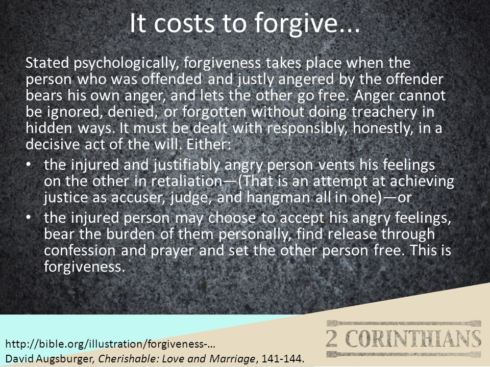 It costs to forgive... Stated psychologically, forgiveness takes place when the person who was offended and justly angered by the offender bears his o