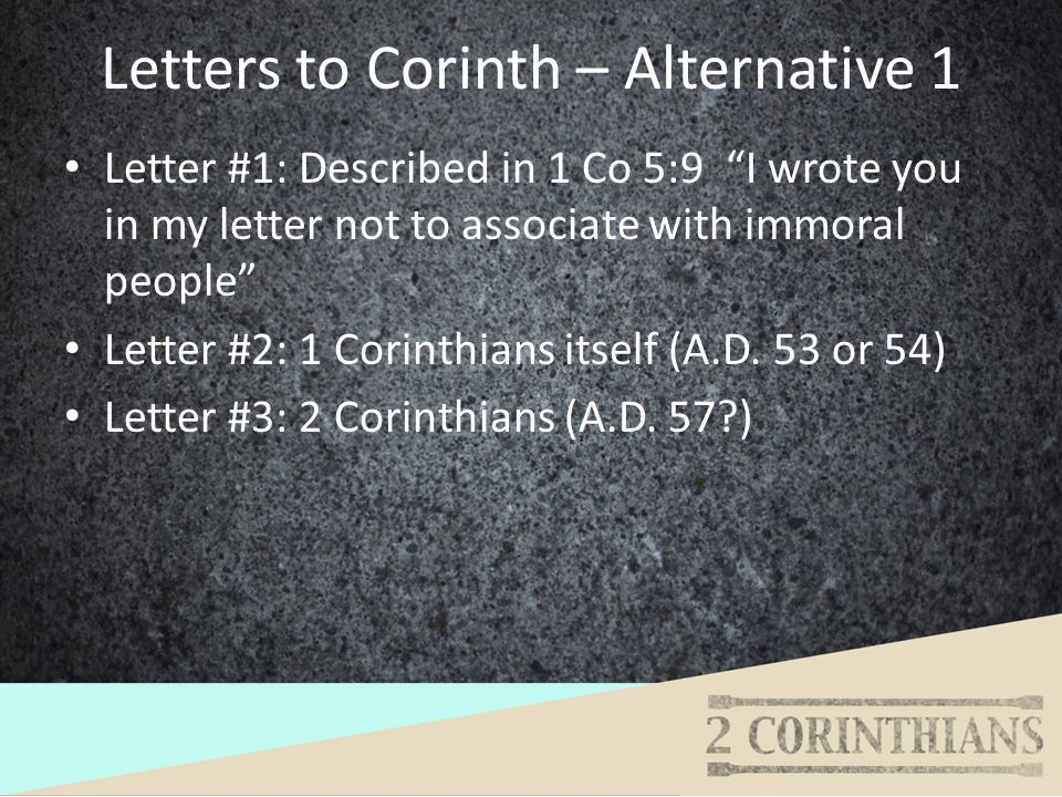 Letters to Corinth – Alternative 1 Letter #1: Described in 1 Co 5:9 I wrote you in my letter not to associate with immoral people Letter #2: 1 Corinth