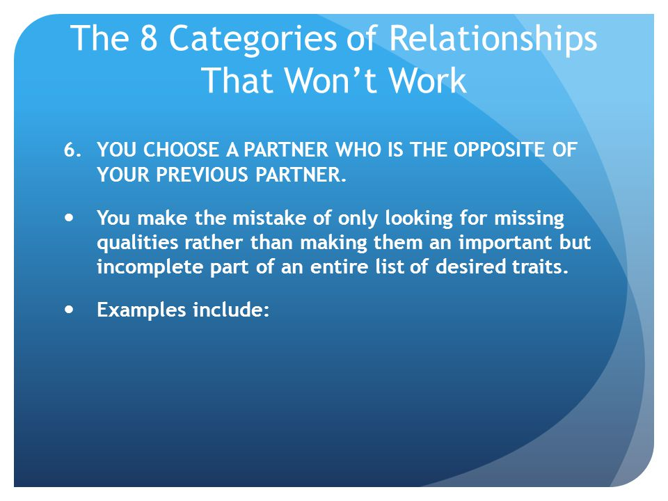 The 8 Categories of Relationships That Wont Work 6.YOU CHOOSE A PARTNER WHO IS THE OPPOSITE OF YOUR PREVIOUS PARTNER. You make the mistake of only loo