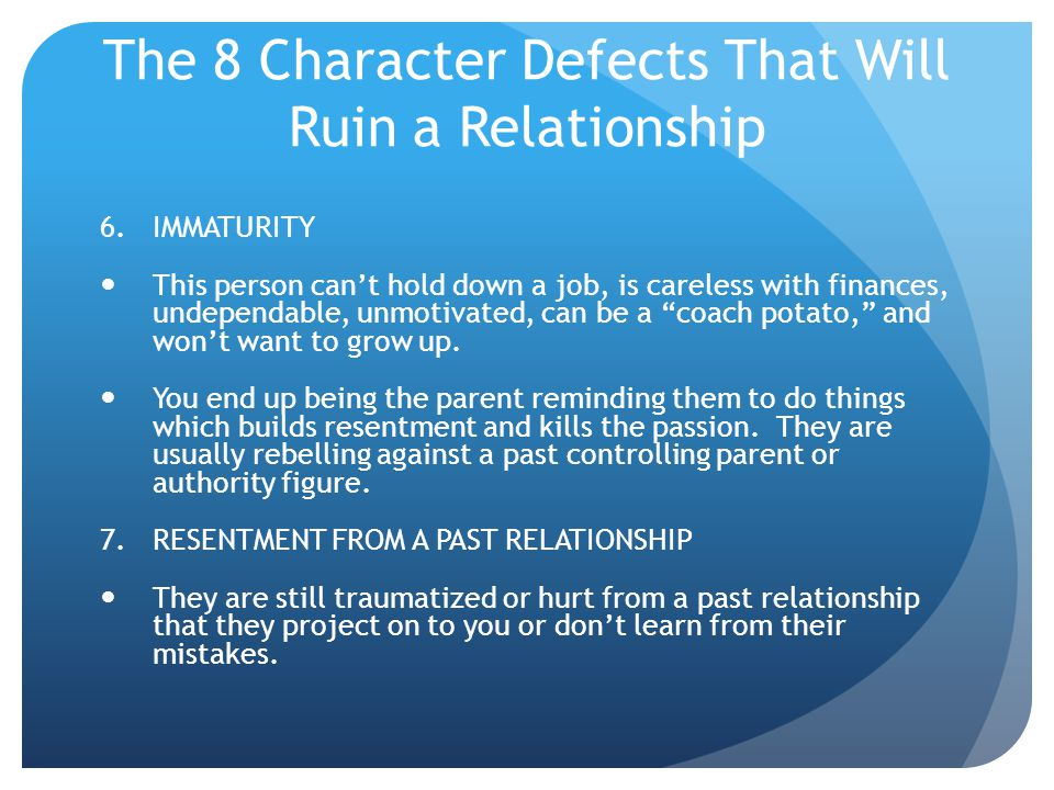 The 8 Character Defects That Will Ruin a Relationship 6.IMMATURITY This person cant hold down a job, is careless with finances, undependable, unmotiva