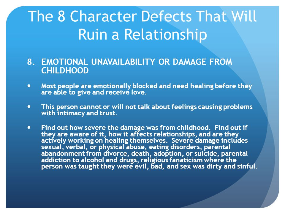 The 8 Character Defects That Will Ruin a Relationship 8.EMOTIONAL UNAVAILABILITY OR DAMAGE FROM CHILDHOOD Most people are emotionally blocked and need