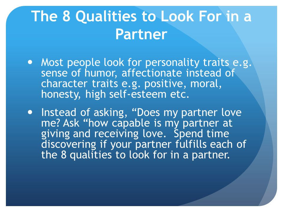 The 8 Qualities to Look For in a Partner Most people look for personality traits e.g. sense of humor, affectionate instead of character traits e.g. po