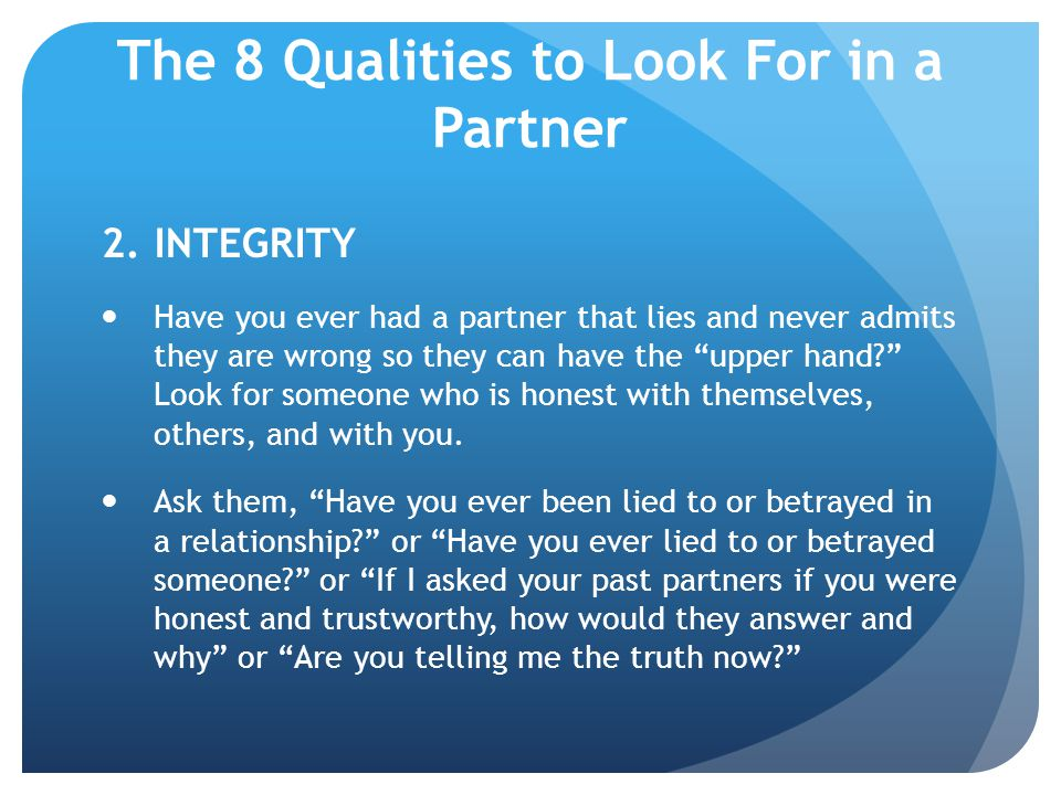 The 8 Qualities to Look For in a Partner 2.INTEGRITY Have you ever had a partner that lies and never admits they are wrong so they can have the upper