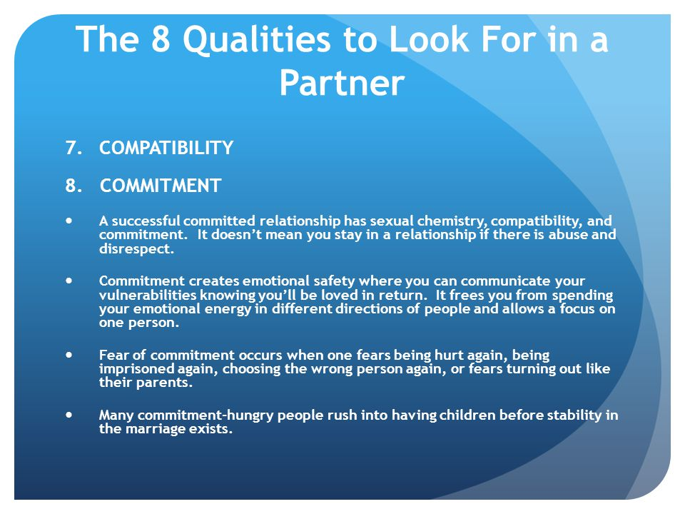 The 8 Qualities to Look For in a Partner 7.COMPATIBILITY 8. COMMITMENT A successful committed relationship has sexual chemistry, compatibility, and co