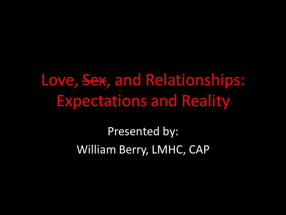 Love, Sex, and Relationships: Expectations and Reality Presented by: William Berry, LMHC, CAP