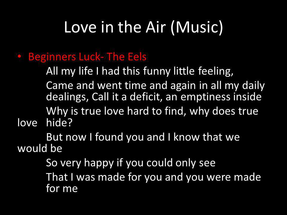 Love in the Air (Music) Beginners Luck- The Eels All my life I had this funny little feeling, Came and went time and again in all my daily dealings, Call it a deficit, an emptiness inside Why is true love hard to find, why does true love hide.