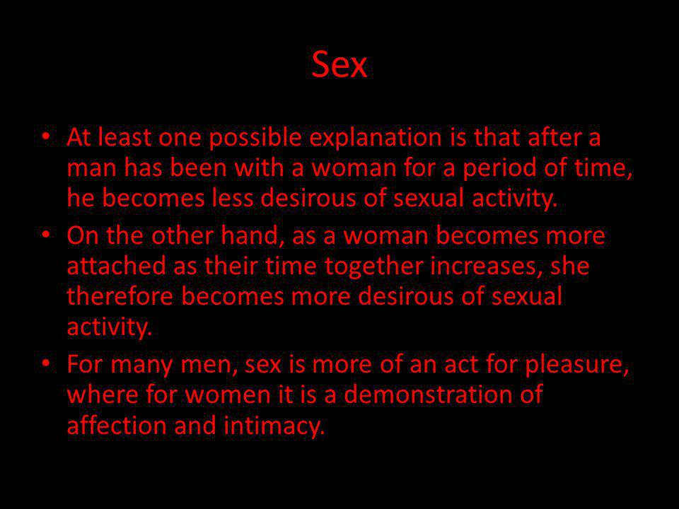 Sex At least one possible explanation is that after a man has been with a woman for a period of time, he becomes less desirous of sexual activity.