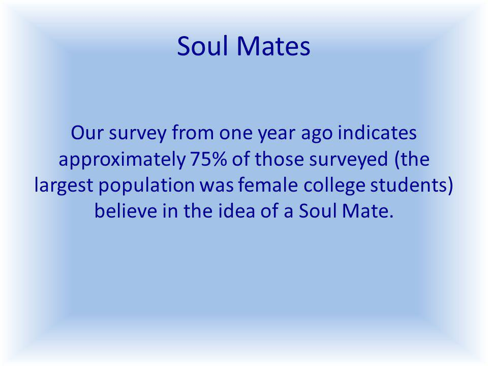 Soul Mates Our survey from one year ago indicates approximately 75% of those surveyed (the largest population was female college students) believe in the idea of a Soul Mate.