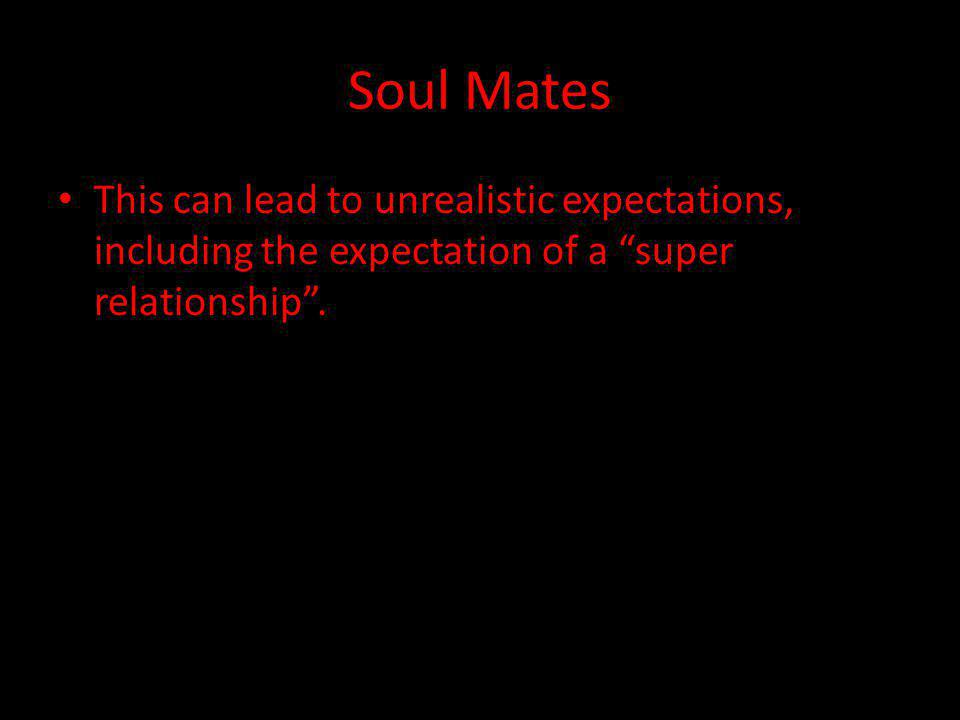 Soul Mates This can lead to unrealistic expectations, including the expectation of a super relationship.