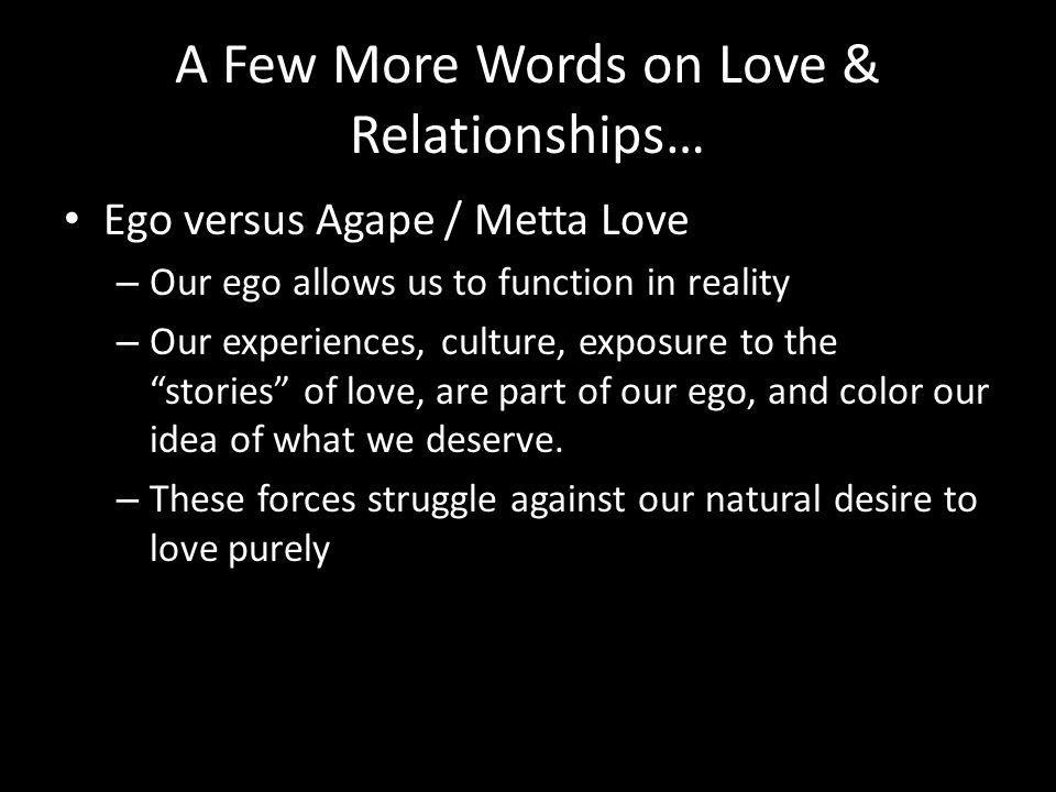 A Few More Words on Love & Relationships… Ego versus Agape / Metta Love – Our ego allows us to function in reality – Our experiences, culture, exposure to the stories of love, are part of our ego, and color our idea of what we deserve.