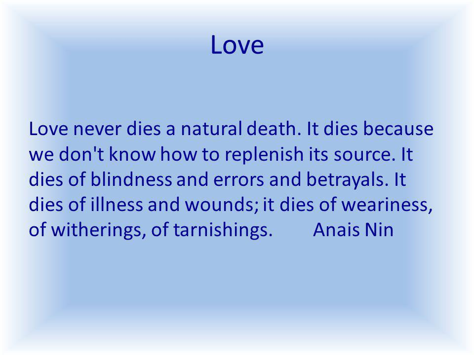 Love Love never dies a natural death. It dies because we don t know how to replenish its source.