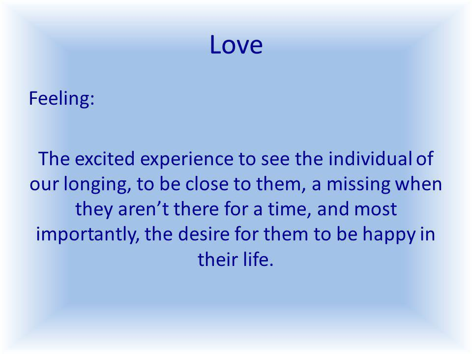 Love Feeling: The excited experience to see the individual of our longing, to be close to them, a missing when they arent there for a time, and most importantly, the desire for them to be happy in their life.