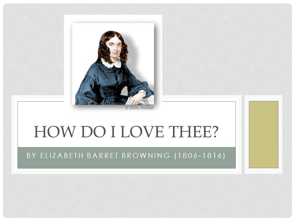 BY ELIZABETH BARRET BROWNING (1806-1816) HOW DO I LOVE THEE?