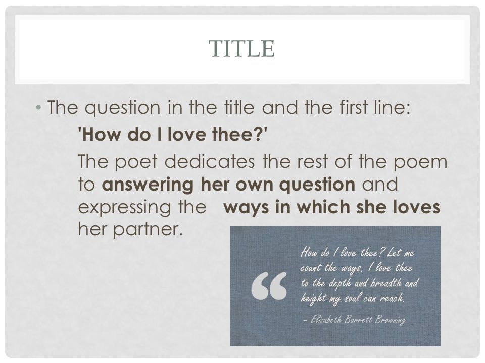 TITLE The question in the title and the first line: 'How do I love thee?' The poet dedicates the rest of the poem to answering her own question and ex